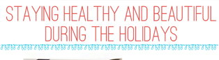Thumbnail image for Staying Healthy and Beautiful During The Holidays